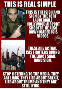 ISIS: THIS IS REAL SIMPLE  THIS IS THE ISIS HAND  SIGN BY THE FORT  LAUDERDALE-  HOLLYWOOD AIRPORT  SHOOTER. HE ALSO  DOWNLOADED ISIS  VIDEOS.  FO.SP  THESE ARE ACTUAL  ISIS FIGHTERS GIVING  THE EXACT SAME  HAND SIGN  STOP LISTENING TOTHE MEDIA.THEY  ARE LIARS. THEY LIED ABOUT BREXIT  LIED ABOUT TRUMP AND THEY ARE
