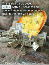 Boyee: This is rich garlic boye.  Like within 3 seconds and  you will receive some economic  luck in the next 24 hours  TOOL  OGBMEMES  00L  Facebook com Gailiebreadmemes