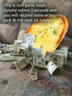 Luck, Next, and Bread: This is rich garlic boye.  Upvote within 3 seconds and  you will receive some economic  luck in the next 24 hours  0O  00L o Get this bread
