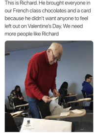 "Valentine's Day, Http, and French: This is Richard. He brought everyone in  our French class chocolates and a card  because he didn't want anyone to feel  left out on Valentine's Day. We need  more people like Richard <p>This made my day. via /r/wholesomememes <a href=""http://ift.tt/2EOg0BF"">http://ift.tt/2EOg0BF</a></p>"