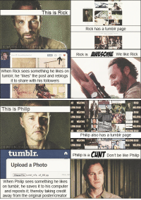 "Be Like, The Walking Dead, and Tumblr: This is Rick  Rick has a tumblr page  THE  am  Rick is AWESOME We like Rick  When Rick sees something he likes on  tumblr, he likes"" the post and reblogs  it to share with his followers   I DESD  WALKIN  DEAD  LKINO DEAD  AD WİKING  IGING DEAD  AD MALIKINS  This is Philip  影  Philip also has a tumblr page  AD WALKING  WALKING DEAD ART TUMB  tumblr.  THE  Philip s a CUNT Don't be like Philip  Upload a Photo  Choose File tumb mie 400  PEG, GI  When Philip sees something he likes  on tumblr, he saves it to his computer  and reposts it, thereby taking credit  away from the original poster/creator <p><a class=""tumblr_blog"" href=""http://the-walking-dead-art.tumblr.com/post/41429898881/just-a-friendly-note-x"">the-walking-dead-art</a>:</p> <blockquote> <div> <p><em>Just a friendly note :) (<a href=""http://gaynessandgeekery.tumblr.com/post/28024869180/quick-reminder-to-those-who-have-forgotten"">x</a>)</em></p> </div> </blockquote>"