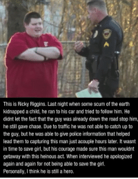 We need more people in this world like Ricky. 💪👊😰: This is Ricky Riggins. Last night when some scum of the earth  kidnapped a child, he ran to his car and tried to follow him. He  didnt let the fact that the guy was already down the road stop him,  he still gave chase. Due to traffic he was not able to catch up to  the guy, but he was able to give police information that helped  lead them to capturing this man just acouple hours later. It wasnt  in time to save girl, but his courage made sure this man wouldnt  getaway with this heinous act. When interviewed he apologized  again and again for not being able to save the girl.  Personally, I think he is still a hero. We need more people in this world like Ricky. 💪👊😰