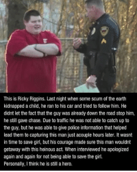 Truly incredible 👍🏻: This is Ricky Riggins. Last night when some scum of the earth  kidnapped a child, he ran to his car and tried to follow him. He  didnt let the fact that the guy was already down the road stop him,  he still gave chase. Due to traffic he was not able to catch up to  the guy, but he was able to give police information that helped  lead them to capturing this man just acouple hours later. It wasnt  in time to save girl, but his courage made sure this man wouldnt  getaway with this heinous act. When interviewed he apologized  again and again for not being able to save the girl.  Personally, Ithink he is still a hero. Truly incredible 👍🏻