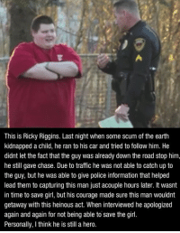 We need more people like Ricky in our world.: This is Ricky Riggins. Last night when some scum of the earth  kidnapped a child, he ran to his car and tried to follow him. He  didnt let the fact that the guy was already down the road stop him,  he still gave chase. Due to traffic he was not able to catch up to  the guy, but he was able to give police information that helped  lead them to capturing this man just acouple hours later. It wasnt  in time to save girl, but his courage made sure this man wouldnt  getaway with this heinous act. When interviewed he apologized  again and again for not being able to save the girl.  Personally, I think he is still a hero. We need more people like Ricky in our world.