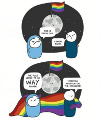 Memes, Moon, and 🤖: THIS IS  RIDICULOUS  KNOW,  RIGHT.  THE FLAG  NEEDS TO BE  WAY  SHOTGUN ON  THE SPACESHIP!  BIGGER LoveIsLove on the Moon, too 🌈 (@barelyfunctionaladult) spacepride