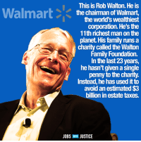 """The face of the 1%.  """"Instead of contributing their own money, the Walton family relies on charitable lead annuity trusts (CLATs) to fund the foundation. The report suggests that the primary role of the foundation is not to give charitably, but rather to increase the family's personal wealth through tax avoidance schemes. Using CLATs, a previous report released by Americans for Tax Fairness indicated the family successfully avoids an estimated $3 billion per year in estate taxes.""""  Read more here: http://bit.ly/1oxBaSP  Thanks to The Wal*Mart 1 Percent and Jobs With Justice for sharing.: This is Rob Walton. He is  Walmart  K the Chairman of Walmart,  the world's wealthiest  corporation. He's the  11th richest man on the  planet. His family nuns a  charity called the Walton  Family Foundation.  In the last23 years,  he hasn't given a single  penny to the charity.  Instead, he has used itto  avoid an estimated$3  billion in estate taxes.  JOBS  WITH JUSTICE The face of the 1%.  """"Instead of contributing their own money, the Walton family relies on charitable lead annuity trusts (CLATs) to fund the foundation. The report suggests that the primary role of the foundation is not to give charitably, but rather to increase the family's personal wealth through tax avoidance schemes. Using CLATs, a previous report released by Americans for Tax Fairness indicated the family successfully avoids an estimated $3 billion per year in estate taxes.""""  Read more here: http://bit.ly/1oxBaSP  Thanks to The Wal*Mart 1 Percent and Jobs With Justice for sharing."""