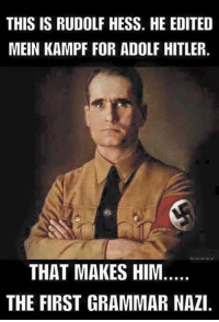 THIS IS RUDOLF HESS. HE EDITED  MEIN KAMPF FOR ADOLF HITLER.  THAT MAKES HIM  THE FIRST GRAMMAR NAZI