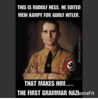 Welcome to my page. This page is based on humor. Laughing with friends releases feel-good brain chemicals, which also relieve pain. So for all those people who break apart these memes and search for shit to be wrong, just remember....... this page is all in good fun! Thanks. James: THIS IS RUDOLF HESS. HE EDITED  MEIN KAMPF FOR ADOLF HITLER  THAT MAKES HIM.  THE FIRST GRAMMAR NAZInstaFit Welcome to my page. This page is based on humor. Laughing with friends releases feel-good brain chemicals, which also relieve pain. So for all those people who break apart these memes and search for shit to be wrong, just remember....... this page is all in good fun! Thanks. James