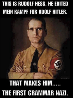 Famous editor: THIS IS RUDOLF HESS. HE EDITED  MEIN KAMPF FOR ADOLF HITLER.  THAT MAKES HIM...  THE FIRST GRAMMAR NAZI. Famous editor