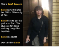 I nominate Sarah as the poster child for #whitefeminism.  [ftp]: This is Sarah Braasch.  Sarah is studying for  her PhD in Philosophy  at Yale.  Sarah likes to call the  police on Black Yale  students for doing  ordinary things like  napping  Sarah is a racist.  Don't be like Sarah. I nominate Sarah as the poster child for #whitefeminism.  [ftp]