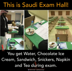 saudi: This is Saudi Exam Hall!  You get Water, Chocolate lce  Cream, Sandwich, Snickers, Napkin  and Tea during exam