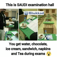 Memes, Chocolate, and Ice Cream: This is SAUDI examination hall  fb IBhukkad  You get water, chocolate,  ice cream, sandwich, napkins  and Tea during exams 😱😱😱