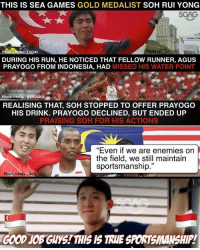 "Memes, Run, and Sports: THIS IS SEA GAMES GOLD MEDALIST SOH RUI YONG  SCAG  Photo  DURING HIS RUN, HE NOTICED THAT FELLOW RUNNER, AGUS  PRAYOGO FROM INDONESIA, HAD MISSED HIS WATER POINT  DAY  Photo credits MERDEKA  REALISING THAT, SOH STOPPED TO OFFER PRAYOGO  HIS DRINK. PRAYOGO DECLINED, BUT ENDED UP  PRAISING SOH FOR HIS ACTIONS  ""Even if we are enemies on  the field, we still maintain  sportsmanship.""  Photo credits Bofa  GOOD JOB GUYSTTHIS IS TRHE SPORTSMANSHIP. These are two awesome fellows to really bring out the true spirit of sports!"