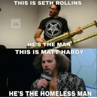 -Rafael: THIS IS SETH ROLLINS  HES THE MAN  THIS IS MATT HARDY  HE'S THE HOMELESS MAN -Rafael