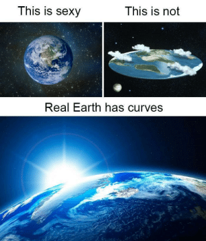 Sexy, Earth, and Them: This is Sexy  This is not  Real Earth has curves I like them thicc