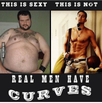 Real men have curves. Isn't that right ladies?: THIS IS SEXY THIS IS NOT  REAL MEN HAVE  CURVES Real men have curves. Isn't that right ladies?
