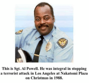 Sgt. Powell, responsible for stopping a terrorist attack on Christmas (1988): This is Sgt. Al Powell. He was integral in stopping  a terrorist attack in Los Angeles at Nakatomi Plaza  on Christmas in 1988. Sgt. Powell, responsible for stopping a terrorist attack on Christmas (1988)