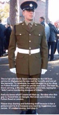 """http://t.co/YbDienEcnL: This is Sgt John Bold. Upon returning to the UK from  service in Afghanistan he was met by his wife and son at  the barracks. To celebrate, he went straightto a toy shop  on Fulton Road in London to get his son a toy. The man i  there serving, a Muslim, refused to serve him, saying he  """"didn't serve murdering enemies of Allahs  And you know what? Imade all that up. No idea who this  guy is. Found him on Google. Not even sure if there is a  ulton Road in London.  Please stop sharing and believing stuff because it has a  picture next to it or because you want to legitimise your  racism, it's embarrassing. Just stop it. http://t.co/YbDienEcnL"""