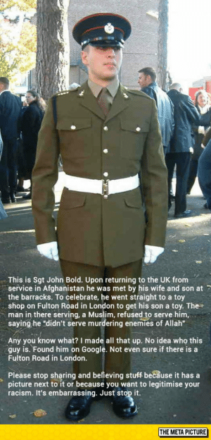 "This Story Always Gets Mehttp://advice-animal.tumblr.com/: This is Sgt John Bold. Upon returning to the UK from  service in Afghanistan he was met by his wife and son at 7  the barracks. To celebrate, he went straight to a toy  shop on Fulton Road in London to get his son a toy. The  man in there serving, a Muslim, refused to serve him,  saying he ""didn't serve murdering enemies of Allah""  Any you know what? I made all that up. No idea who this  guy is. Found him on Google. Not even sure if there is a  Fulton Road in London.  Please stop sharing and believing stuff because it has a  picture next to it or because you want to legitimise your  racism. It's embarrassing. Just stop it.  THE META PICTURE This Story Always Gets Mehttp://advice-animal.tumblr.com/"