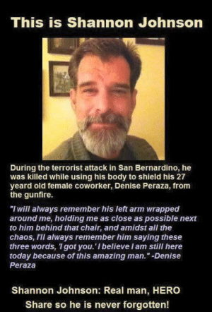 "Real hero by sirwilliamspear MORE MEMES: This is Shannon Johnson  During the terrorist attack in San Bernardino, he  was killed while using his body to shield his 27  yeard old female coworker, Denise Peraza, from  the gunfire.  ""I will always remember his left arm wrapped  around me, holding me as close as possible next  to him behind that chair, and amidst all the  chaos, III always remember him saying these  three words, I got you. 'I believeIam still here  today because of this amazing man."" -Denise  Peraza  Shannon Johnson: Real man, HERO  Share so he is never forgotten! Real hero by sirwilliamspear MORE MEMES"
