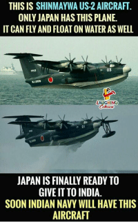 Soon..., India, and Japan: THIS IS SHINMAYWA US-2 AIRCRAFT  ONLY JAPAN HAS THIS PLANE.  IT CAN FLY AND FLOAT ON WATER AS WELL  9903  03  LAUGHING  ^01  JAPAN IS FINALLY READY TO  GIVE IT TO INDIA.  SOON INDIAN NAVY WILL HAVE THIS  AIRCRAFT