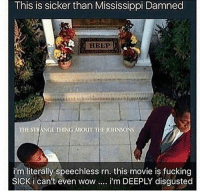 Funny, Disgusting, and I Cant Even: This is sicker than Mississippi Damned  HELP  THE STRANGE THING ABouT THE JOHNSONS  inm literally speechless rn. this movie is fucking  SICK i can't even wow.... i'm DEEPLY disgusted I'm telling y'all now. Don't watch this sick shit