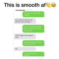 Memes, Smooth, and 🤖: This is smooth af  Today 8:32 AM  eicecoldsavage  You want to come over  tonight?  Sure. But I'm still on my  period until Tuesday  So?? I'm really offended  that you think it's all I'm  looking for!  You're right. Sorry about  that.  NVM. Just give me some  time to cool off.  Ok  I will talk to you on  Tuesday 😂😂😂(@icecoldsavage)