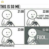 Crazy, Funny, and Lol: THIS IS SO ME:  21:00  22:00  .. )-JUST ONE  MORE GAME  23:00  02:00  FUCK  lexussGaming Drop a like on the best captions, I want to see some saucy ones 💦 Double tap for luck 👌🏼 Enjoy the memes? Get even more on my backup (@memerzone) ➖➖➖➖➖➖➖➖➖➖➖➖➖➖➖➖➖ Tags (Ignore) 🚫 GamingPosts Laugh CallOfDuty Lol Meme Memes Cod Selfie Funny Gamer FunnyAF Savage Salt Meme PhotoOfTheDay Crazy Insane Minecraft Shook Joke NoChill YouTube Relatable ladbible Overwatch