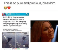 Beautiful, Blessed, and Charlie: This is so pure and precious, bless him  EL mail Online News  Yes! I did it! Heartwarming  moment a homeless man is  caught on CCTV fst pumping  and jumping for joy after being  offered a permanent job  By Charlie Moore For Mailonline  13:13, 19 Feb 2017, updated 17:07, 19 Feb 2017  +6 beyonce is such a beautiful meme