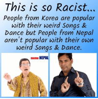 True Shit ! 😂  Japan*: This is so Racist.  People from Korea are popular  with their weird Songs &  Dance but People from Nepal  aren't popular with their own  weird Songs Dance.  meme NEPAL True Shit ! 😂  Japan*