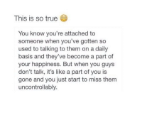 True: This is so true  You know you're attached to  someone when you've gotten so  used to talking to them on a daily  basis and they've become a part of  your happiness. But when you guys  don't talk, it's like a part of you is  gone and you just start to miss them  uncontrollably.