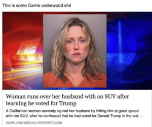 rook-the-catechumen:  backdoorteenmom:  thenbhdofficial:  elphabaforpresidentofgallifrey:  not all heroes wear capes  link her donation page     In America we are free to hate our leaders.In China, they are free to praise their leaders.  This story is fake but carry on.: This is some Carrie underwood shit  Woman runs over her husband with an SUV after  learning he voted for Trump  A Californian woman severely injured her husband by hitting him at great speed  with her SUV, after he confessed that he had voted for Donald Trump in the last...  WORLDNEWSDAILYREPORT.COM rook-the-catechumen:  backdoorteenmom:  thenbhdofficial:  elphabaforpresidentofgallifrey:  not all heroes wear capes  link her donation page     In America we are free to hate our leaders.In China, they are free to praise their leaders.  This story is fake but carry on.