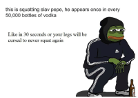 me irl: this is squatting slav pepe, he appears once in every  50,000 bottles of vodka  Like in 30 seconds or your legs will be  cursed to never squat again me irl