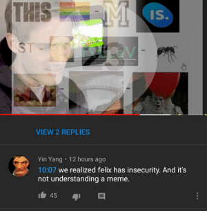 Frick, Meme, and Understanding: THIS  Is  ST  VIEW 2 REPLIES  Yin Yang 12 hours ago  10:07 we realized felix has insecurity. And it's  not understanding a meme. What the frick Pewds