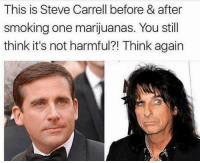 steve: This is Steve Carrell before & after  smoking one marijuanas. You still  think it's not harmful?! Think again