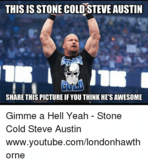 Hell Yeah Stone Cold Meme / kichijoji-eikaiwa.info: THIS IS STONE COLD STEVE AUSTIN  SHARE THIS PICTURE IF YOU THINK HES AWESOME  Gimme a Hell Yeah - Stone  Cold Steve Austin  www.youtube.com/londonhawth  orne Hell Yeah Stone Cold Meme / kichijoji-eikaiwa.info