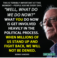 """stand up and fight: THIS IS TERRIBLY IMPORTANT AT THIS  MOMENT PEOPLE ASK ME EVERY DAY  """"WELL, WHAT DO  WE DO NOW?""""  WHAT YOU DO NOW  IS GET INVOLVED  HEAVILY IN THE  POLITICAL PROCESS.  WHEN MILLIONS OF  US STAND UP AND  FIGHT BACK, WE WILL  NOT BE DENIED  SAVE MAIN ST  BERNIE SANDERS"""