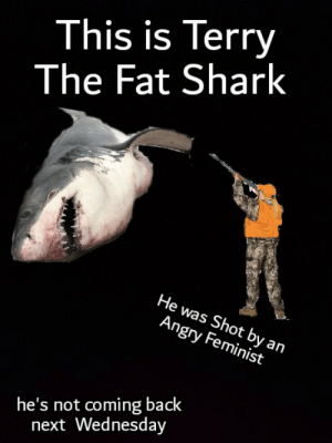 Don't tell u/Sgt-Cthulhu about this: This is Terry  The Fat Shark  He was Shot by an  Angry Feminist  he's not coming back  next Wednesday Don't tell u/Sgt-Cthulhu about this