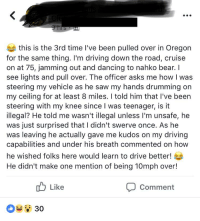 Club, Dancing, and Driving: this is the 3rd time l've been pulled over in Oregon  for the same thing. I'm driving down the road, cruise  on at 75, jamming out and dancing to nahko bear. I  see lights and pull over. The officer asks me how I was  steering my vehicle as he saw my hands drumming on  my ceiling for at least 8 miles. I told him that I've been  steering with my knee since I was teenager, is it  illegal? He told me wasn't illegal unless I'm unsafe, he  was just surprised that I didn't swerve once. As he  was leaving he actually gave me kudos on my driving  capabilities and under his breath commented on how  he wished folks here would learn to drive better!  He didn't make one mention of being 10mph over!  Like  Comment