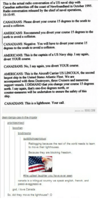 Passiveness: This is the actual radio conversation of a US naval ship with  Canadian authorities off the coast of Newfoundland in October 1995.  Radio conversation released by the chief of naval operations,  10-10-95.  CANADIANS: Please divert your course 15 degreesto the south to  avoid a collision.  AMERICANS: Recommend you divert your course 15 degrees to the  north to avoid a collision.  CANADIANS: Negative. You will have to divert your course 15  degrees to the south to avoid a collision.  AMERICANS: This is the captain ofa US Navy ship. I say again,  divert YOUR course.  CANADIANS: No, I say again, you divert YOUR course.  AMERICANS: This is the Aircraft Camier US LINCOLN, the second  largest ship in the United States Atlantic Fleet. We are  accompanied with three Destroyers, three Cruisers and numerous  support vessels. I  DEMAND that you change your course 15 degrees  north. I say again, that's one-five degrees north, or  counter-measures will be undertaken to ensure the safety of this  ship.  CANADIANS: This is a lighthouse. Your call.  soon an 9GAG.COM  dean-bangs-cas-in-the  ioritie!  bocchan  Reblogging because the rest of the world needs to learn  to move their lighthouses.  Because they are blooking freedom,  nthe valitit uAhter you have ever Lttn  aanada is a trilingual country we speak english. french, and  passiv  e aggressive  god, i love Canada  So, did they move the lighthouse? :D