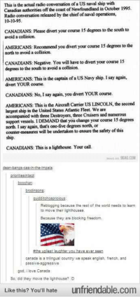 God, Radio, and Canada: This is the actual radio conversation of a US naval ship with  Canadian authonities off the coast of Newfoundland in October 1999  Radio conversation released by the chief of naval operations,  10-10-95  CANADIANS: Please divert your course 15 degrees to the south to  avoid a collision  AMERICANS: Recommend you divert your course 15 degrees to the  north to avoid a collision.  CANADIANS: Negative. You will have to divert your course 15  degrees to the south to avoid a collision.  AMERICANS: This is the captain of a US Navy ship. I say again,  divert YOUR course.  CANADIANS: No, I say again, you divert YOUR course.  AMERICANS: This is the Aircraft Carrier US LINCOLN, the second  largest ship in the United States Atlantic Fleet. We are  accompanied with three Destroyers, three Cruisers and numerous  support vessel.DEMAND that you change your course 1S degrees  north I say again, that's one-five degrees north, or  counter-measures will be undertaken to ensure the safety of this  ship.  CANADIANS: This is a lighthouse. Your call.  been on 9aa.сом  srioritesinta  becchen  brodinsons  Reblogging because the rest of the worid needs to learn  to move their lighthouses.  Because they are blooking freedom,  canada is a triingual country we speak english, french, and  passive-aggressive  god, ilove Canada  So, did they move the lighthouse? D  Like this? You'll hate unfriendable.com