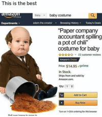 "not real but this is gold: This is the best  auau  Departments  Baby baby costume  Prime  adam.the.creator Browsing HistoryTodays Deals  ""Paper company  accountant spilling  a pot of chili""  costume for baby  22 customer reviews  Amazon's Choice  Price: $14.95 prime  In Stock.  Ships from and sold by  Amazon.com.  Qty: 1  Add to Cart  Buy Now  Turn on 1-Click ordering for this browser  Roll uer imane toz0om in not real but this is gold"