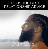 Advice, Memes, and Penis: THIS IS THE BEST  RELATIONSHIP ADVICE  GHE  Stephan Labossiere  You know you're not  ready for a relationship, Dude might just be right... shit I guess I've gotta start jumping into relationships with the mindset of giving as well as receiving because more time I'm just thinking about whether or if this chicks gonna be willing to wake up the same time as me every morning to monitor the flow of my urine to see if there's any changes in the wind direction. to make sure that the government didn't hire someone to sneak into our house at night and plant a tracking device in my penis