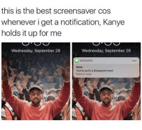 This is great 😂: this is the best screensaver cos  whenever i get a notification, Kanye  holds it up for me  Wednesday, September 28  Wednesday, September 28  MESSAGES  Mom  You're such a disappointment  Press for more This is great 😂