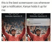 AYYY: this is the best screensaver cos whenever  i get a notification, Kanye holds it up for  me  Wednesday, September 28  Wednesday, September 28  MESSAGES  no  Mom  You're such a disappointment  Press for more AYYY