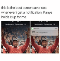 this is my current lockscreen I love it: this is the best screensaver cos  whenever i get a notification, Kanye  holds it up for me  Wednesday, September 28  Wednesday, September 28  MESSAGES  You're such a disappointment  Press for more this is my current lockscreen I love it