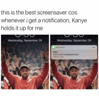 Holy shit. @kanyedoingthings..... (Twitter: Michaellbutlerr): this is the best screensaver cos  whenever i get a notification, Kanye  holds it up for me  Wednesday, September 28  Wednesday, September 28  MESSAGES  now  Mom  You're such a disappointment  Press for more Holy shit. @kanyedoingthings..... (Twitter: Michaellbutlerr)