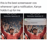 screensav: this is the best screensaver cos  whenever i get a notification, Kanye  holds it up for me  Wednesday, September 28  Wednesday, September 28  MESSAGES  Mom  You're such a disappointment  Press for more