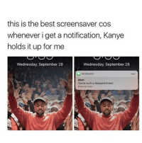lmao: this is the best screensaver cos  whenever i get a notification, Kanye  holds it up for me  Wednesday, September 28  Wednesday, September 28  You're such a disappointment  Press for more lmao