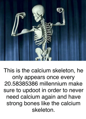 Bones, Dank, and Memes: This is the calcium skeleton, he  only appears once every  20.58385386 millennium make  sure to updoot in order to never  need calcium again and have  strong bones like the calcium  skeleton. me irl by PM-ME-STEAM-KEY5 MORE MEMES